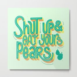 Shut up & eat yours pears Metal Print