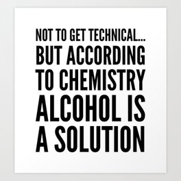 NOT TO GET TECHNICAL BUT ACCORDING TO CHEMISTRY ALCOHOL IS A SOLUTION Art Print