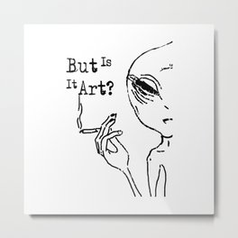 But Is It Art Shirt Alien Believer UFO I Want To Leave Metal Print