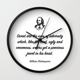 Sweet are the uses of adversity which, like the toad, ugly and venomous, wears yet a precious jewel Wall Clock