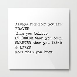 Always remember you are BRAVER than you believe, STRONGER than you seem, SMARTER than you think & LO Metal Print