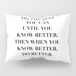 Do the Best You Can Until You Know Better. Then When You Know Better, Do Better. -Maya Angelou Pillow Sham