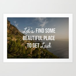 """Let's Find Some Beautiful Place to Get Laid"" Art Print"