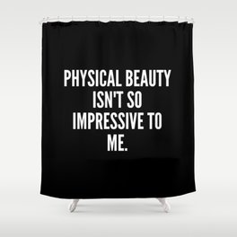 Physical beauty isn t so impressive to me Shower Curtain