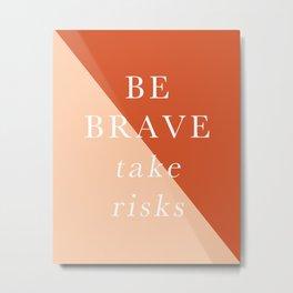 Be Brave, Take Risks Metal Print