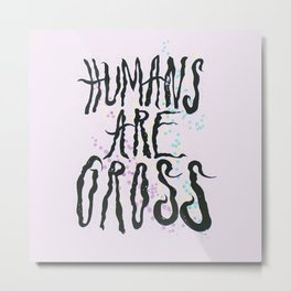 Humans Are Gross Metal Print