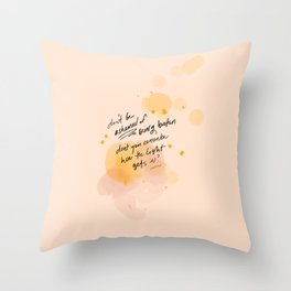 Don't Be Ashamed Of Being Broken. Don't You Remember How The Light Gets In? Throw Pillow