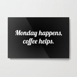 Monday Happens, Coffee Helps Metal Print