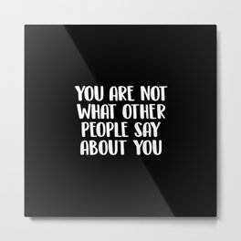 You are not what other people say about you Metal Print