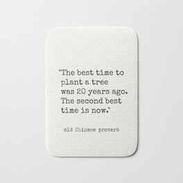 """The best time to plant a tree was 20 years ago. The second best time is now."" Bath Mat"