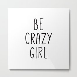 Motivational Poster, Be Crazy Girl, Typography Print, Black and White, Wall Art, Gift for Her Metal Print