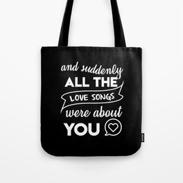 and suddenly all the love songs were about you Tote Bag