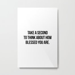 Take a second to think about how blessed you are Metal Print