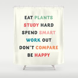 Good vibes quote, Eat plants, study hard, spend smart, work out, don't compare, be happy Shower Curtain