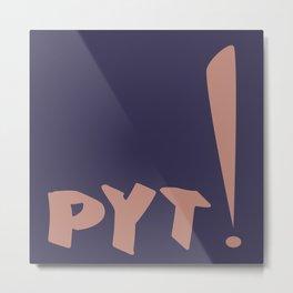 PYT! Metal Print