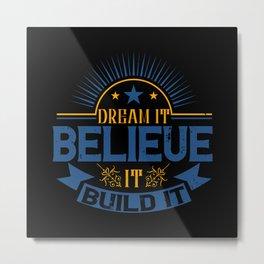 Dream it. Believe it. Build it Metal Print