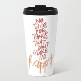 No time for things that don't make me happy Travel Mug