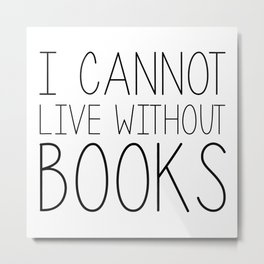 I Cannot Live Without Books - Black and white Metal Print