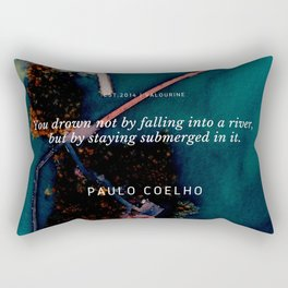 Paulo Coelho Quote |You drown not by falling into a river, but by staying submerged in it. Rectangular Pillow