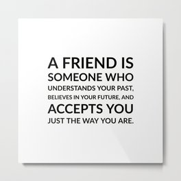 A friend is someone who understands Metal Print