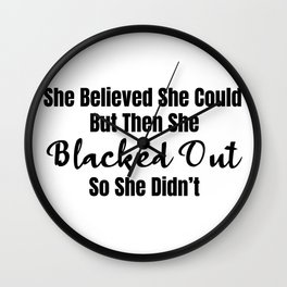 She Believed She Could But Then She Blacked Out So She Didnt Wall Clock
