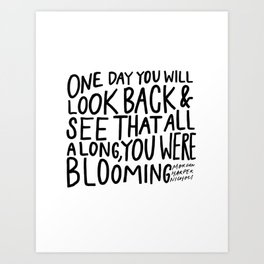 One day you will look back and see that all along, you were blooming Art Print