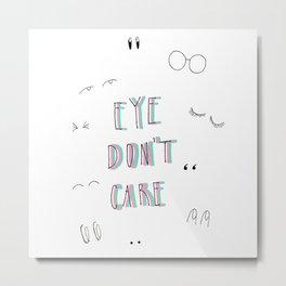 Eye Don't Care Metal Print