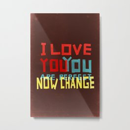 I LOVE YOU YOU ARE PERFECT NOW CHANGE Metal Print
