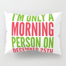 I'm Only a Morning Person on December 25th (Green & Red) Pillow Sham