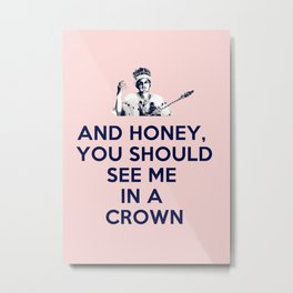 And Honey You Should See Me In A Crown. Metal Print