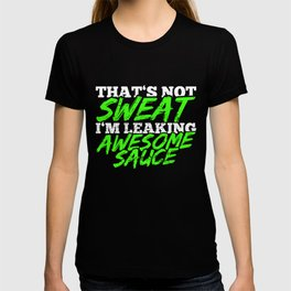 That's Not Sweat I'm Leaking Awesome Sauce T-shirt
