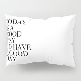 TODAY  IS A  GOOD  DAY  TO HAVE  A GOOD  DAY Pillow Sham