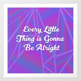 Every Little Thing is Gonna Be Alright Art Print