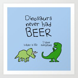 Dinosaurs Never Had Beer Art Print