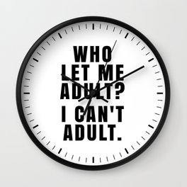 WHO LET ME ADULT? I CAN'T ADULT. Wall Clock