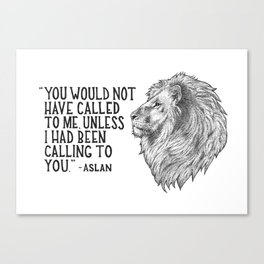 Aslan - You would not have called to me unless I had been calling to you Canvas Print
