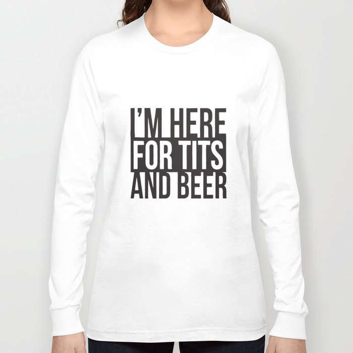 Im Here For Tits And Beer Rude Offensive Funny Humor Drinking Beer T-Shirts Long Sleeve T-shirt