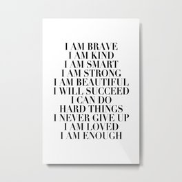 I Am Brave I Am Kind I Am Smart I Am Strong I Am Beautiful I Will Succeed I Can Do Hard Things I Never Give Up I Am Loved I Am Enough Metal Print