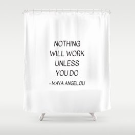 MAYA ANGELOU QUOTE - NOTHING WILL WORK UNLESS YOU DO Shower Curtain