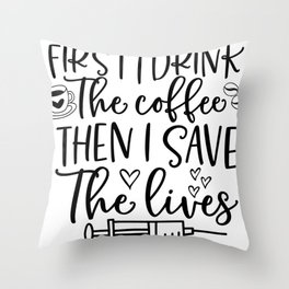 Essential Nurse Gift First I Drink The Coffee Then I Save the Lives Throw Pillow