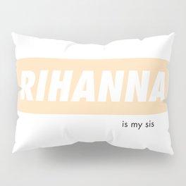 Rihanna is my sis Pillow Sham