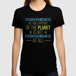 Convenience At The Expense Of The Planet Is Not Convenience At All T-shirt