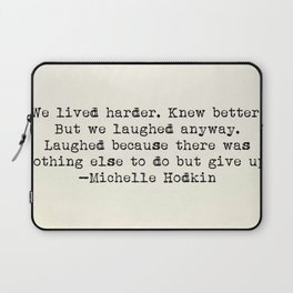 """""""We lived harder. Knew better. But we laughed anyway..."""" -Michelle Hodkins Laptop Sleeve"""