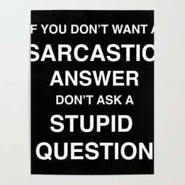 if you don't want a sarcastic answer don't ask a stupid question Poster
