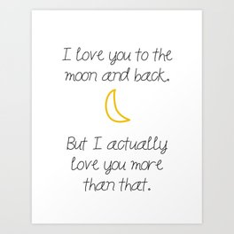 I love you to the moon and back, but I actually love you more than that. Art Print