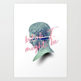 Bitch I Might Be Art Print
