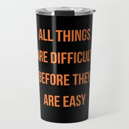 ALL THINGS ARE DIFFICULT BEFORE THEY ARE EASY Travel Mug