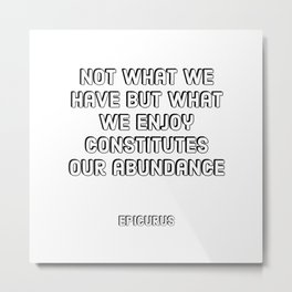 Not what we have but what we enjoy constitutes our abundance - Epicurus Stoic Quotes Metal Print