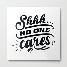 Shhh No one cares - Funny hand drawn quotes illustration. Funny humor. Life sayings. Metal Print
