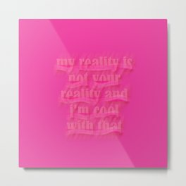 My reality is not your reality and I'm cool with that Metal Print